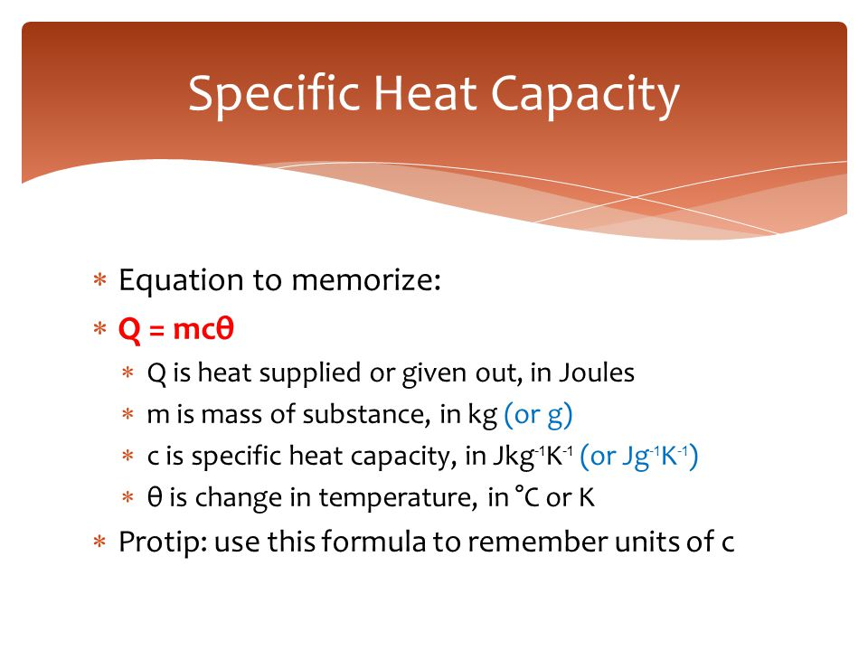  Equation to memorize:  Q = mcθ  Q is heat supplied or given out, in Joules  m is mass of substance, in kg (or g)  c is specific heat capacity, i