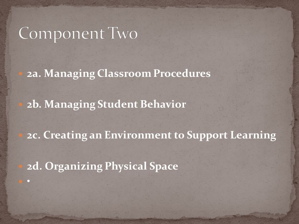 2a. Managing Classroom Procedures 2b. Managing Student Behavior 2c. Creating an Environment to Support Learning 2d. Organizing Physical Space