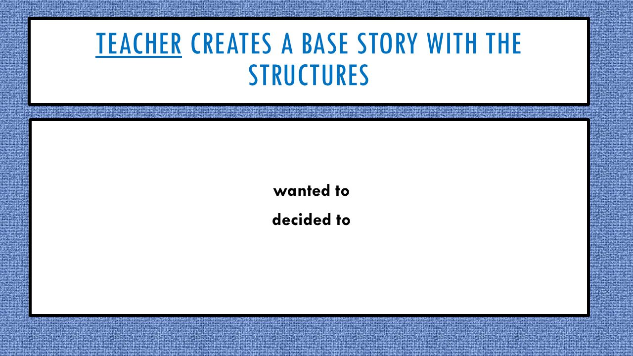 TEACHER CREATES A BASE STORY WITH THE STRUCTURES wanted to decided to