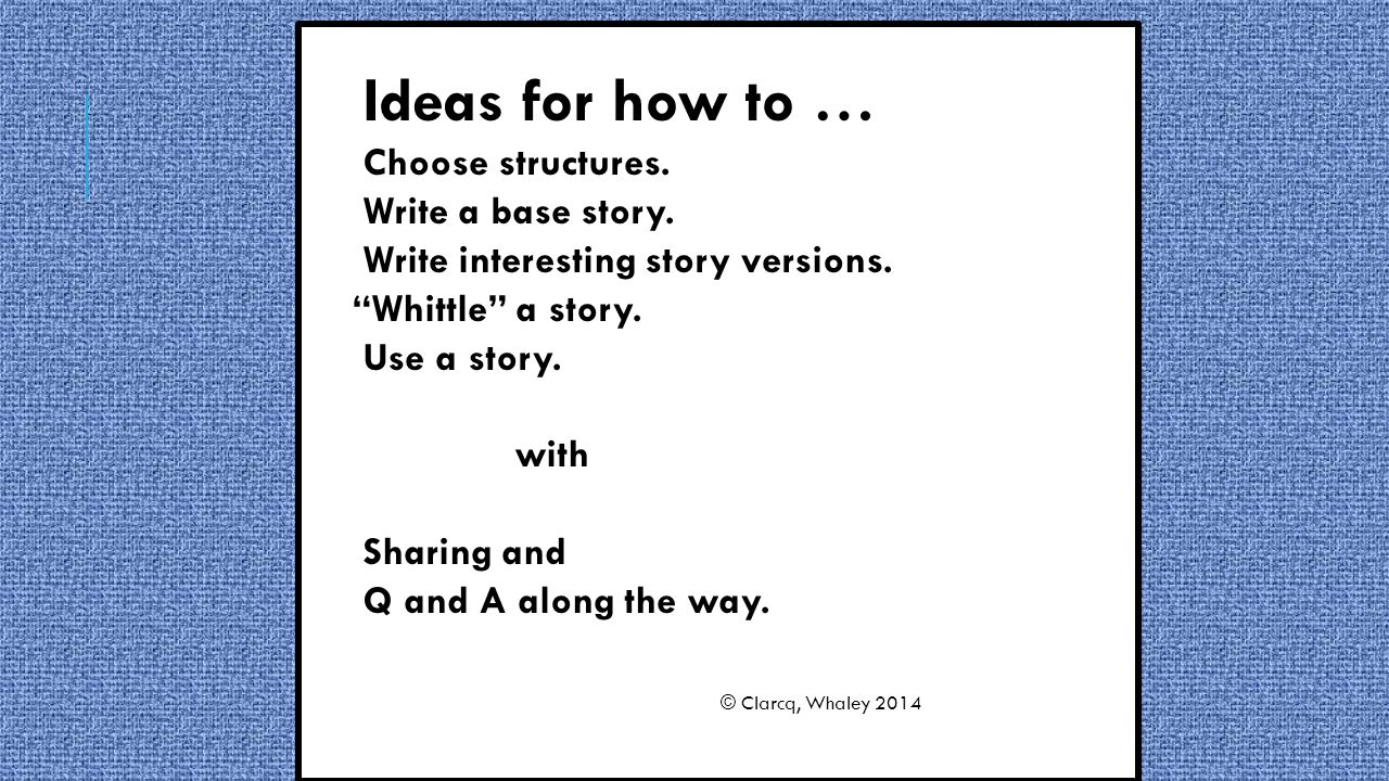 Ideas for how to … Choose structures. Write a base story.