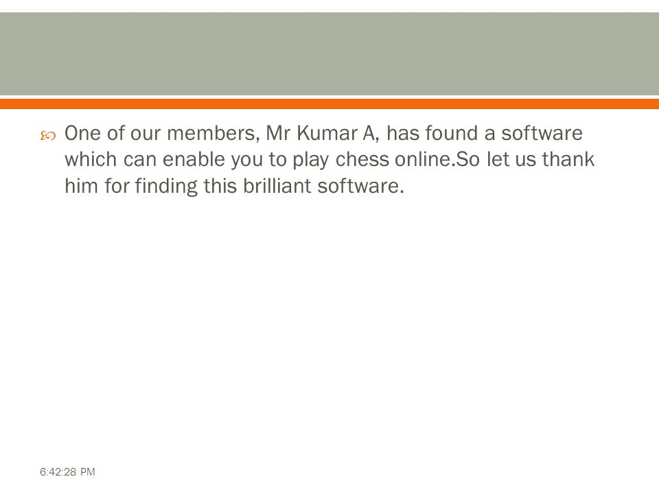 One of our members, Mr Kumar A, has found a software which can enable you to play chess online.So let us thank him for finding this brilliant software.