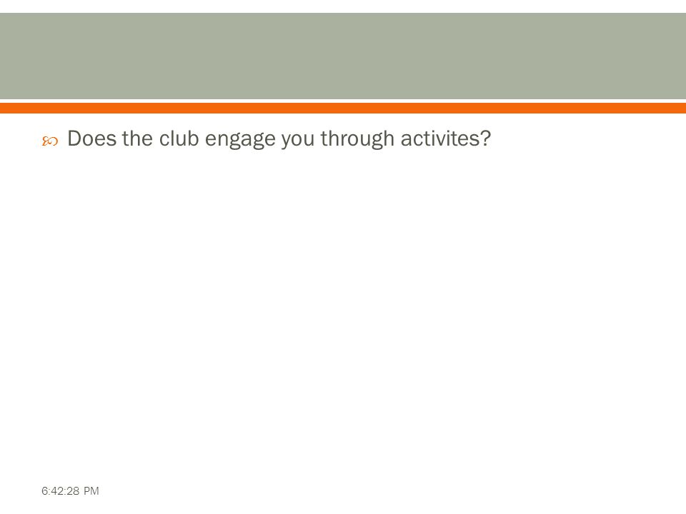  Does the club engage you through activites? 6:42:28 PM