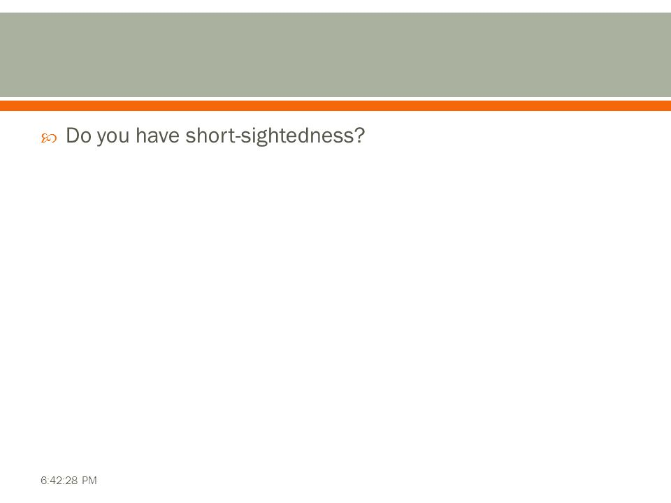  Do you have short-sightedness? 6:42:28 PM