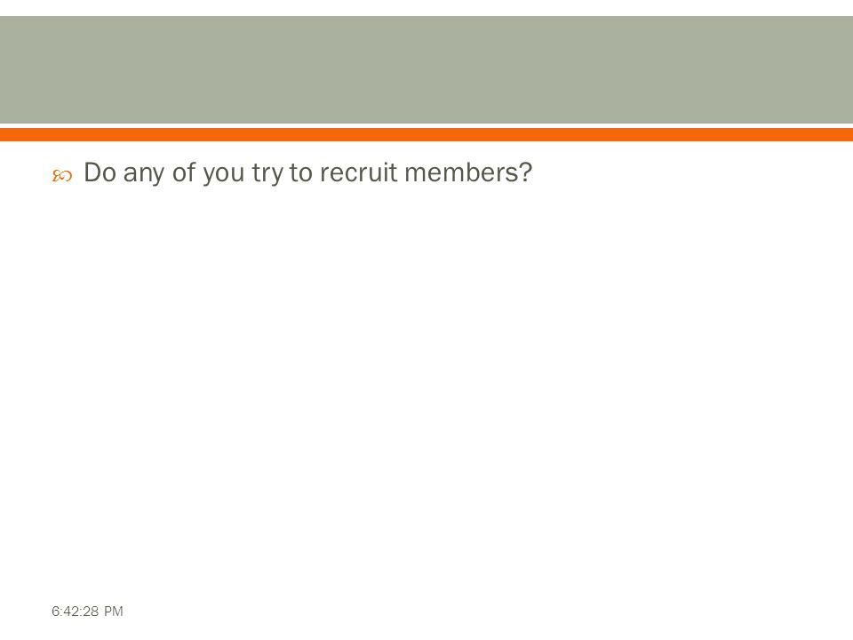  Do any of you try to recruit members? 6:42:28 PM
