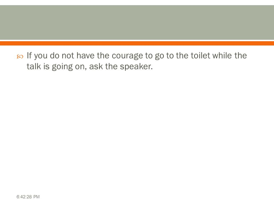  If you do not have the courage to go to the toilet while the talk is going on, ask the speaker.