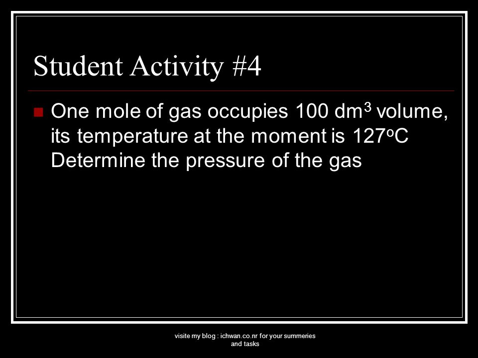 visite my blog : ichwan.co.nr for your summeries and tasks Student Activity #4 One mole of gas occupies 100 dm 3 volume, its temperature at the moment is 127 o C Determine the pressure of the gas