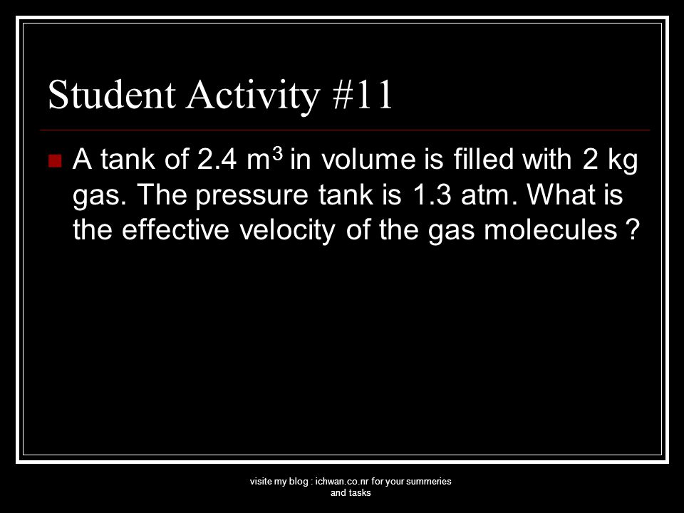 visite my blog : ichwan.co.nr for your summeries and tasks Student Activity #11 A tank of 2.4 m 3 in volume is filled with 2 kg gas.