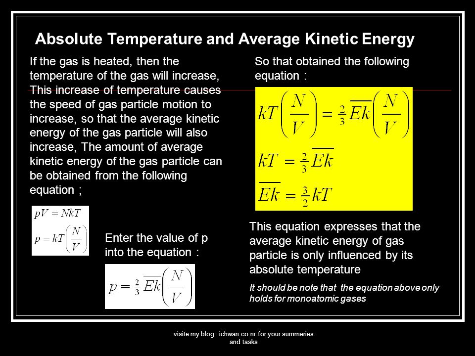 visite my blog : ichwan.co.nr for your summeries and tasks If the gas is heated, then the temperature of the gas will increase, This increase of temperature causes the speed of gas particle motion to increase, so that the average kinetic energy of the gas particle will also increase, The amount of average kinetic energy of the gas particle can be obtained from the following equation ; Enter the value of p into the equation : So that obtained the following equation : This equation expresses that the average kinetic energy of gas particle is only influenced by its absolute temperature It should be note that the equation above only holds for monoatomic gases Absolute Temperature and Average Kinetic Energy