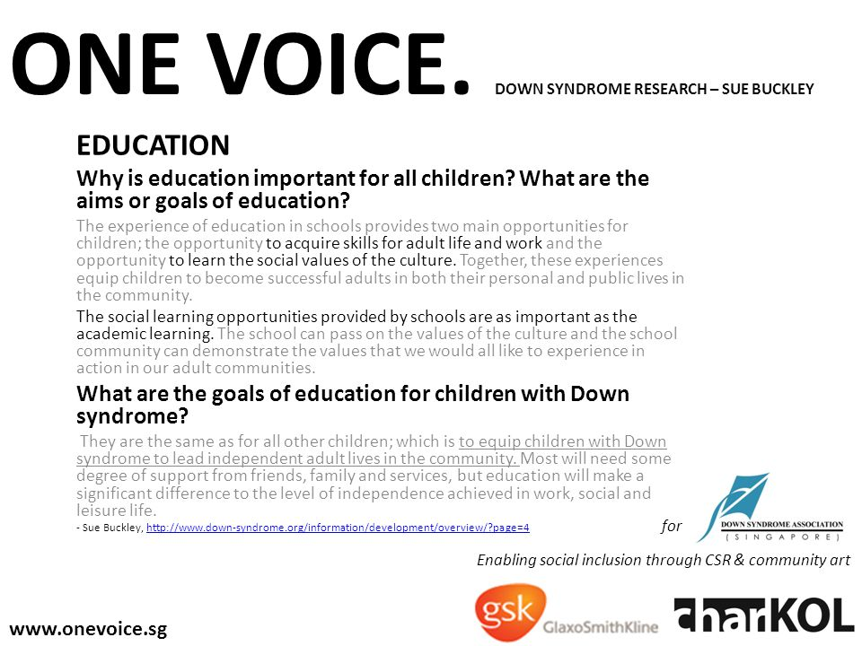ONE VOICE. DOWN SYNDROME RESEARCH – SUE BUCKLEY EDUCATION Why is education important for all children? What are the aims or goals of education? The ex