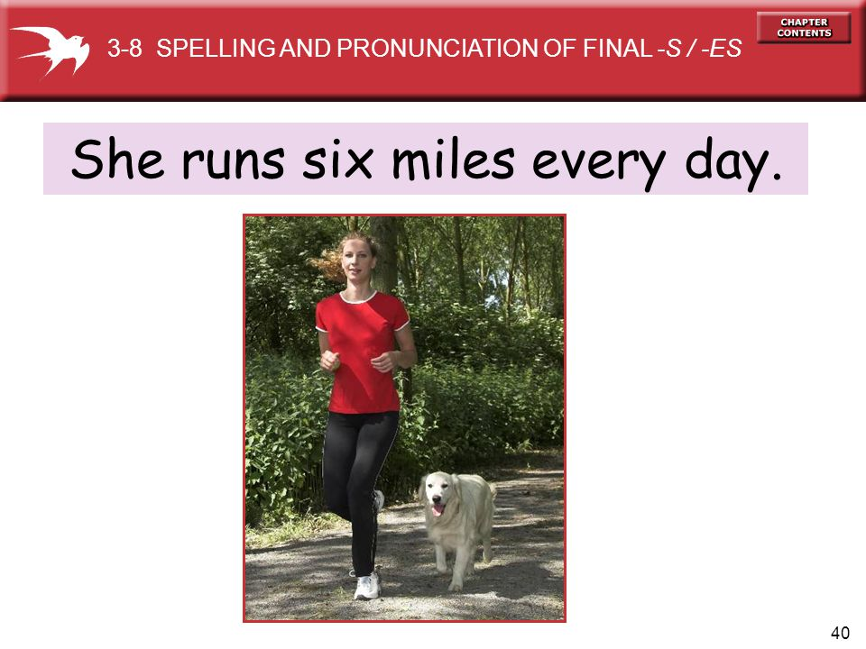 40 She runs six miles every day. 3-8 SPELLING AND PRONUNCIATION OF FINAL -S / -ES