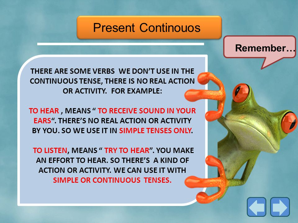 Present Continouos THERE ARE SOME VERBS WE DON'T USE IN THE CONTINUOUS TENSE, THERE IS NO REAL ACTION OR ACTIVITY.