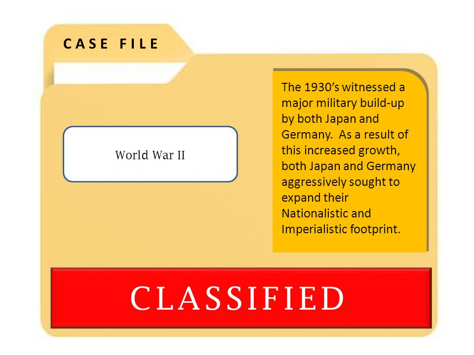 CLASSIFIED CASE FILE World War II The 1930's witnessed a major military build-up by both Japan and Germany.
