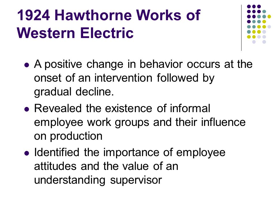 1924 Hawthorne Works of Western Electric A positive change in behavior occurs at the onset of an intervention followed by gradual decline. Revealed th