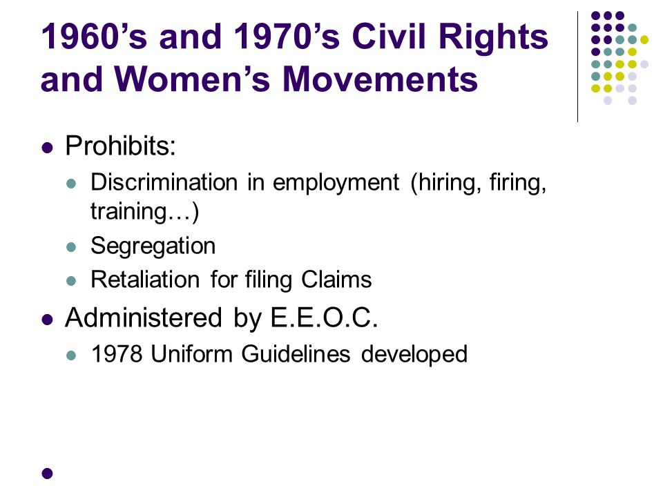 1960's and 1970's Civil Rights and Women's Movements Prohibits: Discrimination in employment (hiring, firing, training…) Segregation Retaliation for f