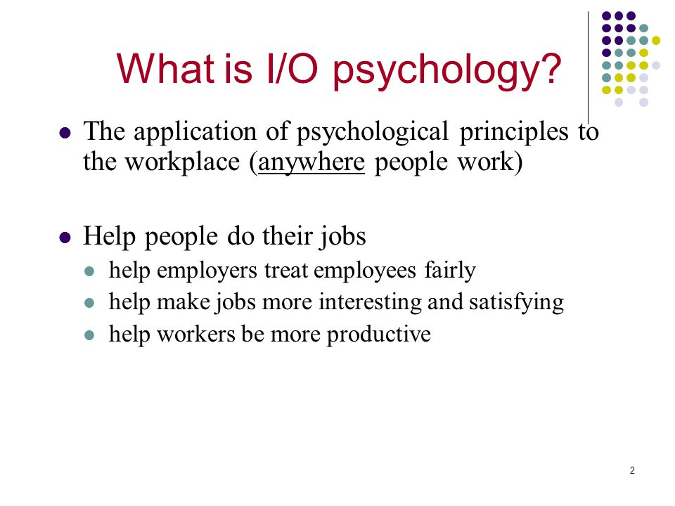 2 The application of psychological principles to the workplace (anywhere people work) Help people do their jobs help employers treat employees fairly