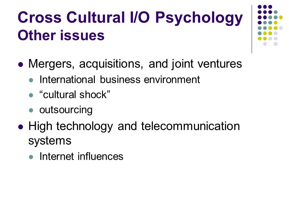 "Cross Cultural I/O Psychology Other issues Mergers, acquisitions, and joint ventures International business environment ""cultural shock"" outsourcing H"