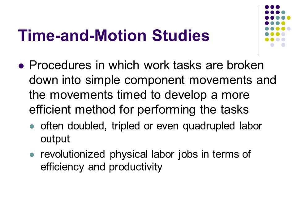 Time-and-Motion Studies Procedures in which work tasks are broken down into simple component movements and the movements timed to develop a more effic