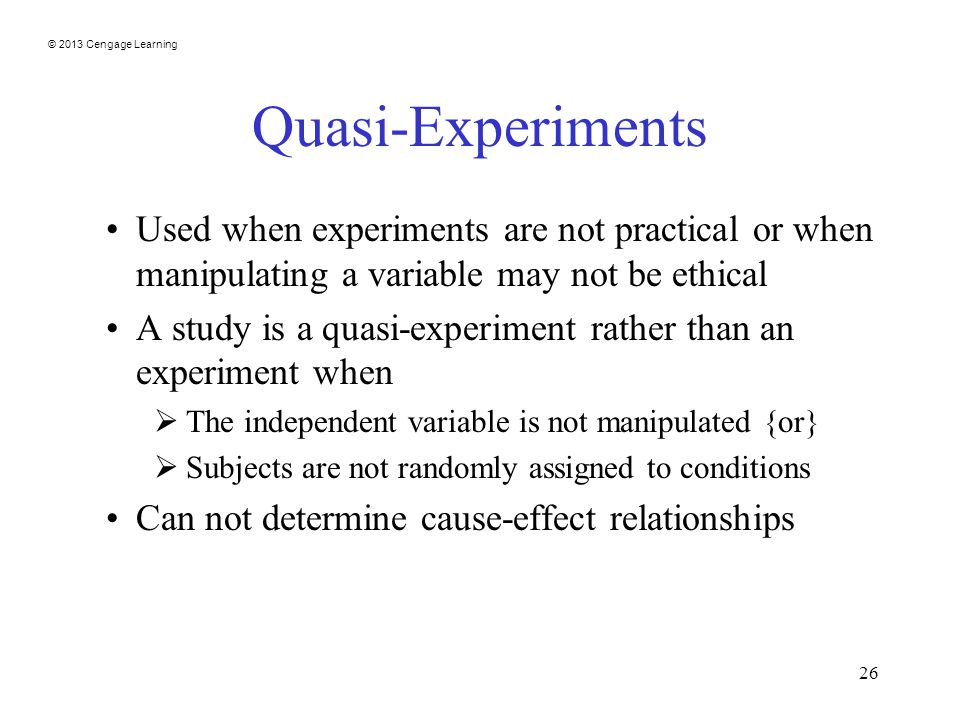 © 2013 Cengage Learning 26 Quasi-Experiments Used when experiments are not practical or when manipulating a variable may not be ethical A study is a quasi-experiment rather than an experiment when  The independent variable is not manipulated {or}  Subjects are not randomly assigned to conditions Can not determine cause-effect relationships