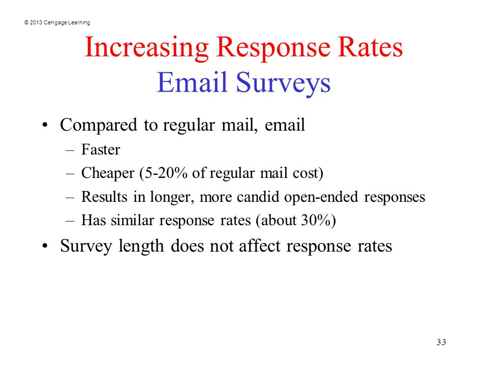 © 2013 Cengage Learning 33 Increasing Response Rates  Surveys Compared to regular mail,  –Faster –Cheaper (5-20% of regular mail cost) –Results in longer, more candid open-ended responses –Has similar response rates (about 30%) Survey length does not affect response rates