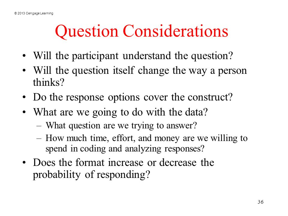 © 2013 Cengage Learning 36 Question Considerations Will the participant understand the question.