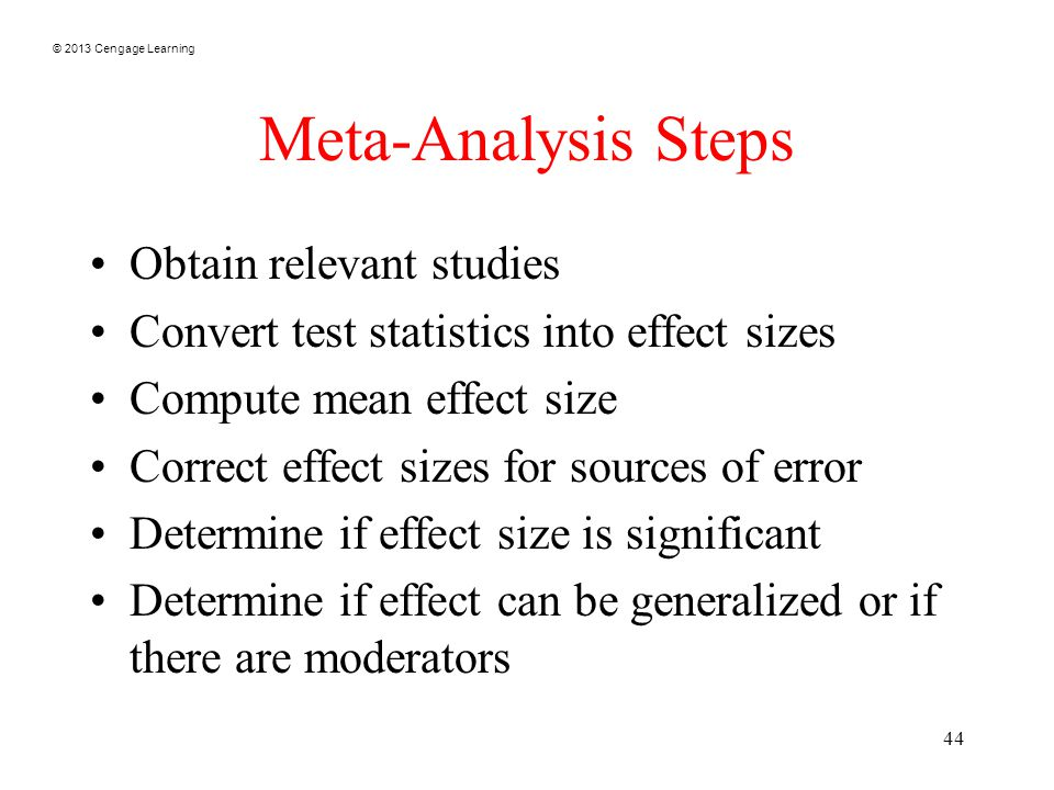 © 2013 Cengage Learning 44 Meta-Analysis Steps Obtain relevant studies Convert test statistics into effect sizes Compute mean effect size Correct effect sizes for sources of error Determine if effect size is significant Determine if effect can be generalized or if there are moderators