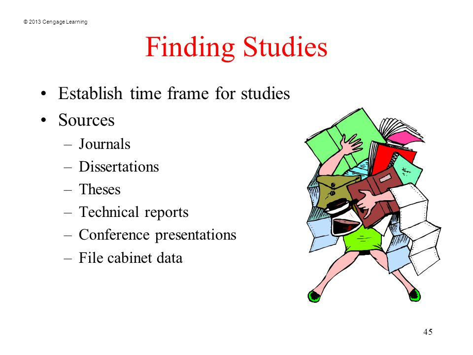 © 2013 Cengage Learning 45 Finding Studies Establish time frame for studies Sources –Journals –Dissertations –Theses –Technical reports –Conference presentations –File cabinet data