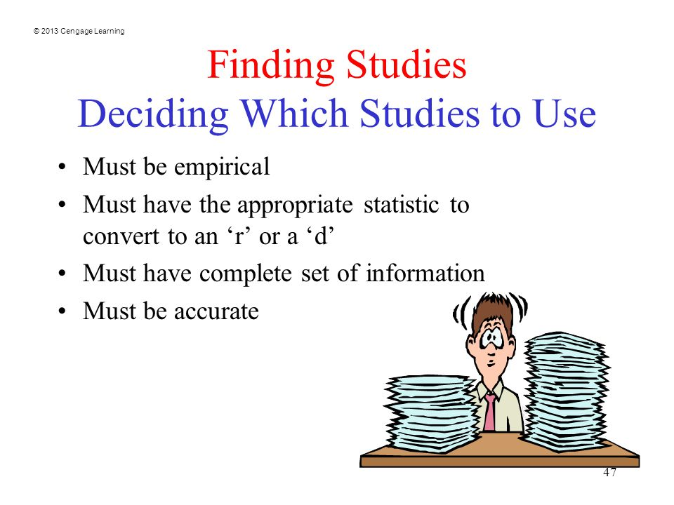 © 2013 Cengage Learning 47 Finding Studies Deciding Which Studies to Use Must be empirical Must have the appropriate statistic to convert to an 'r' or a 'd' Must have complete set of information Must be accurate
