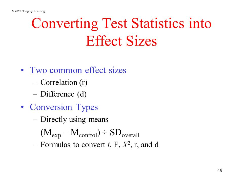 © 2013 Cengage Learning 48 Converting Test Statistics into Effect Sizes Two common effect sizes –Correlation (r) –Difference (d) Conversion Types –Directly using means (M exp – M control ) ÷ SD overall –Formulas to convert t, F, X 2, r, and d
