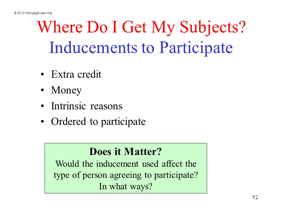 © 2013 Cengage Learning 52 Where Do I Get My Subjects? Inducements to Participate Extra credit Money Intrinsic reasons Ordered to participate Does it