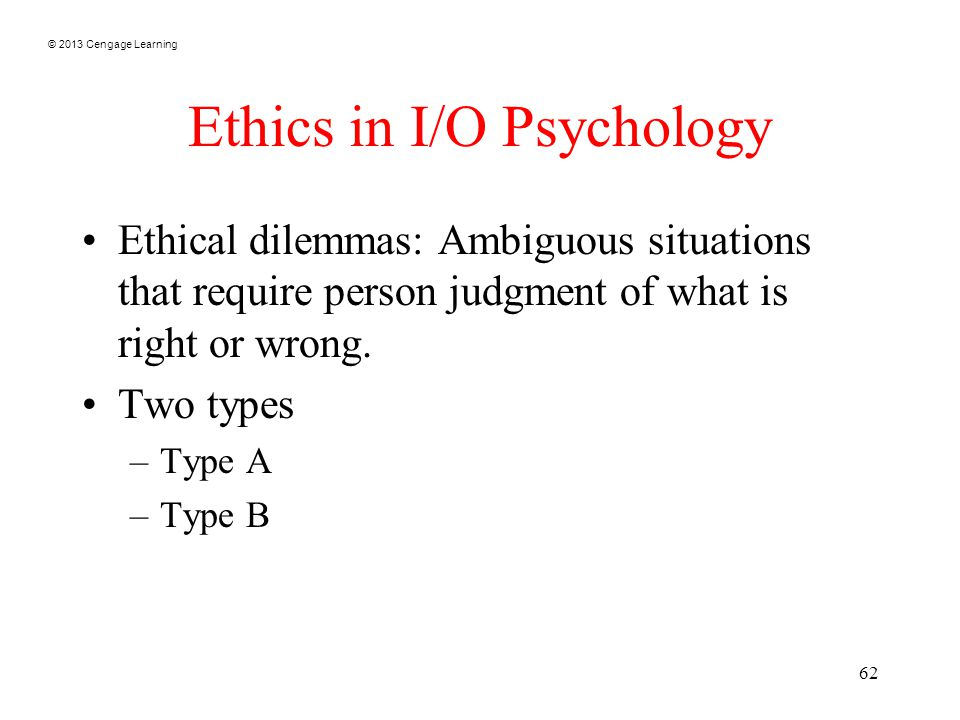 © 2013 Cengage Learning 62 Ethics in I/O Psychology Ethical dilemmas: Ambiguous situations that require person judgment of what is right or wrong.