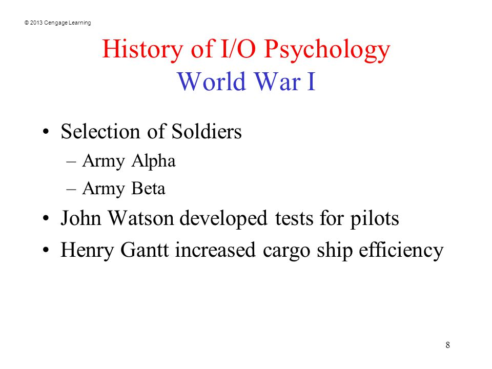 © 2013 Cengage Learning 8 History of I/O Psychology World War I Selection of Soldiers –Army Alpha –Army Beta John Watson developed tests for pilots Henry Gantt increased cargo ship efficiency