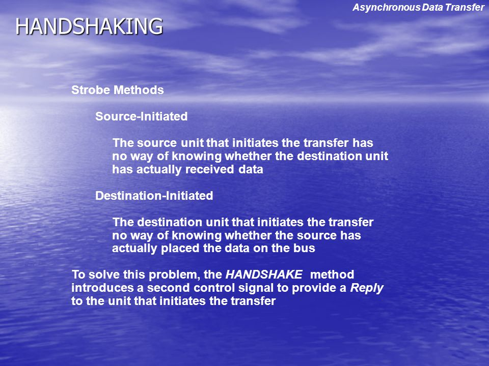 HANDSHAKING Strobe Methods Source-Initiated The source unit that initiates the transfer has no way of knowing whether the destination unit has actuall