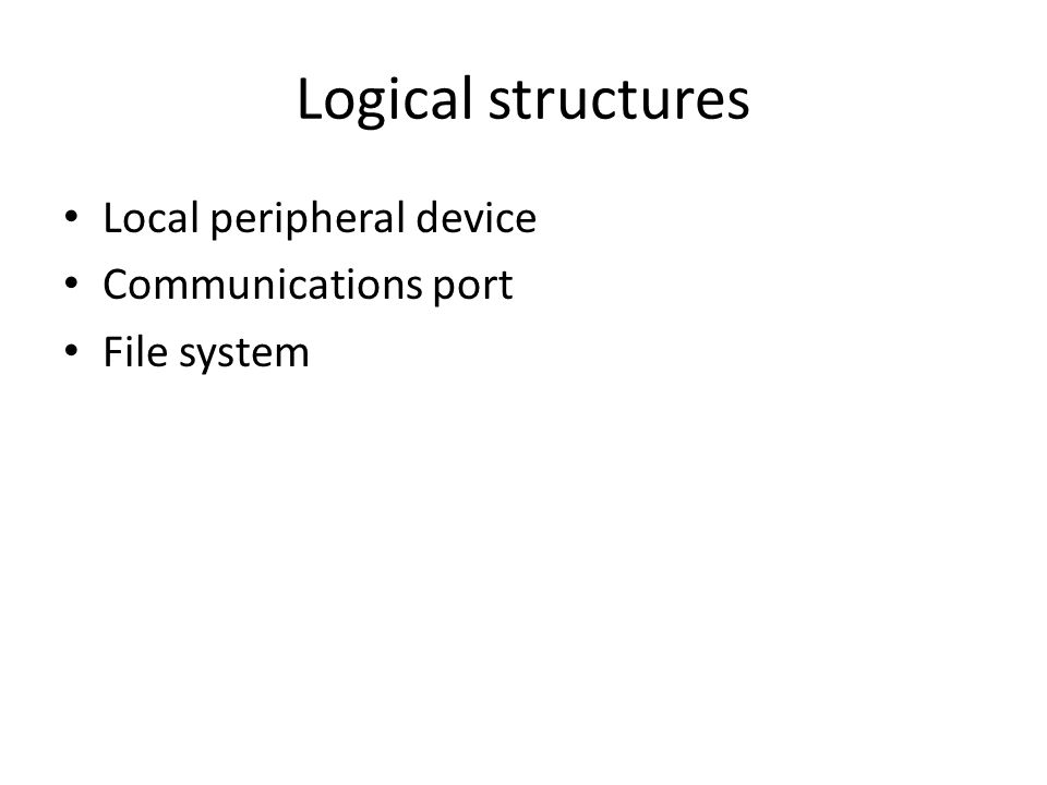 Local peripheral device Concerned with managing general I/O functions on behalf of user processes User processes deals with device in terms of device identifier and commands like open, close, read, write Operations and data are converted into appropriate sequences of I/O instructions, channel commands, and controller orders.