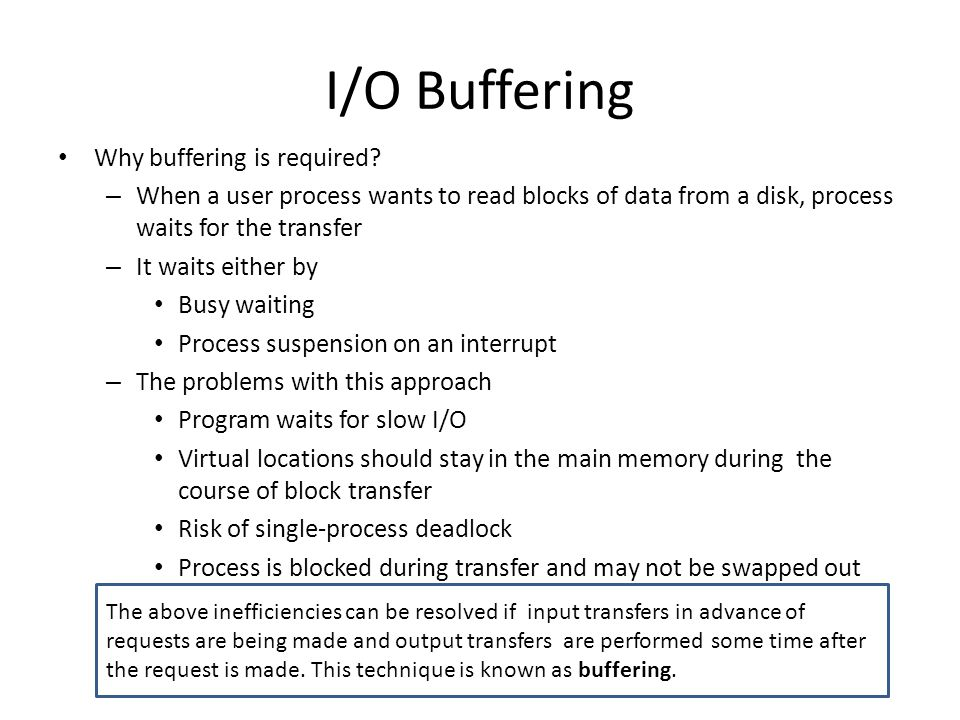 Types of I/O Devices block-oriented: – Stores information in blocks that are usually of fixed size, and transfers are made one block at a time – Reference to data is made by its block number – Eg: Disks and USB keys stream-oriented – Transfers data in and out as a stream of bytes, with no block structure – Eg: Terminals, printers, communications ports,mouse