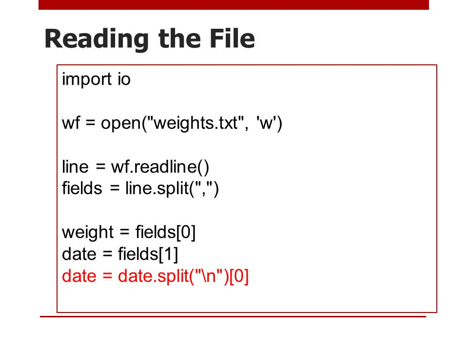 Reading the File import io wf = open( weights.txt , w ) line = wf.readline() fields = line.split( , ) weight = fields[0] date = fields[1] date = date.split( \n )[0]