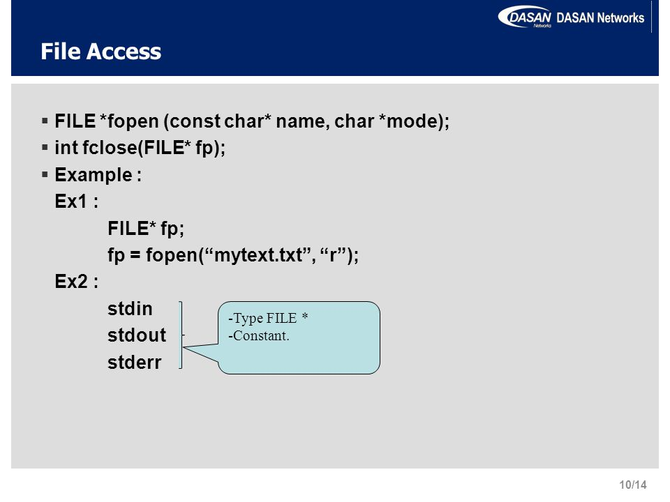 File Access  FILE *fopen (const char* name, char *mode);  int fclose(FILE* fp);  Example : Ex1 : FILE* fp; fp = fopen( mytext.txt , r ); Ex2 : stdin stdout stderr -Type FILE * -Constant.