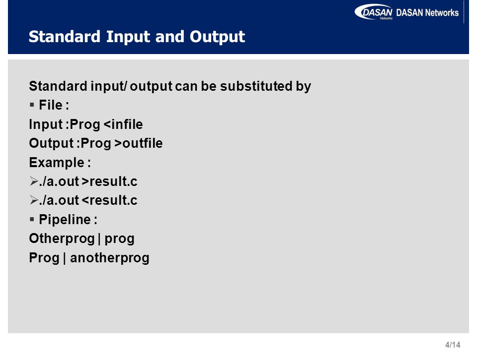 Standard Input and Output Standard input/ output can be substituted by  File : Input :Prog <infile Output :Prog >outfile Example : ./a.out >result.c ./a.out <result.c  Pipeline : Otherprog | prog Prog | anotherprog 4/14