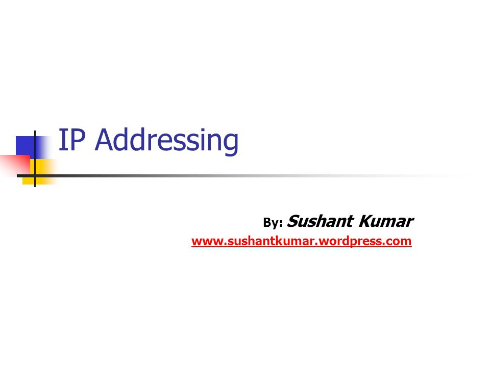 IP Addressing By: Sushant Kumar www.sushantkumar.wordpress.com