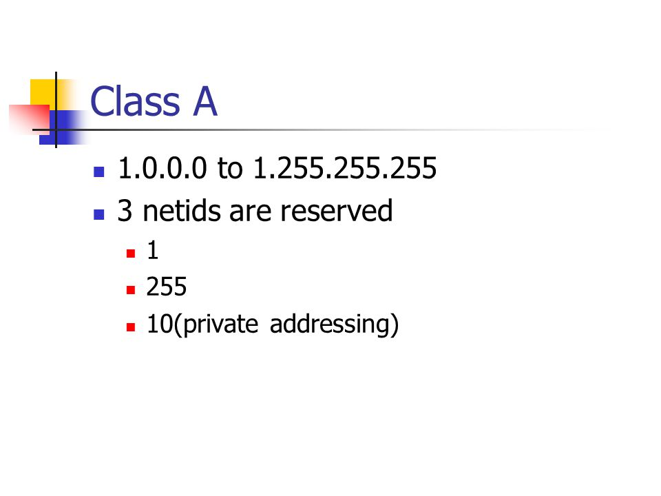 Class A 1.0.0.0 to 1.255.255.255 3 netids are reserved 1 255 10(private addressing)