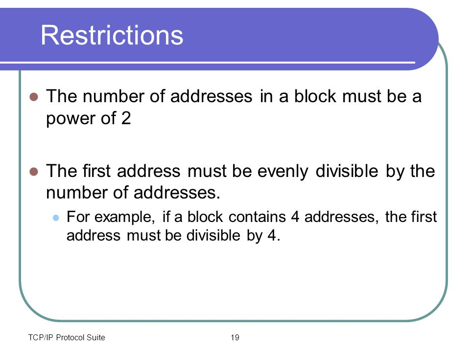 TCP/IP Protocol Suite19 Restrictions The number of addresses in a block must be a power of 2 The first address must be evenly divisible by the number