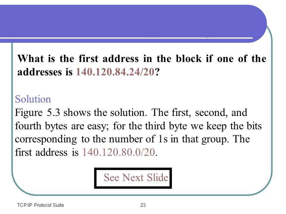 TCP/IP Protocol Suite23 What is the first address in the block if one of the addresses is 140.120.84.24/20? Example 5 – Find first address Using binar