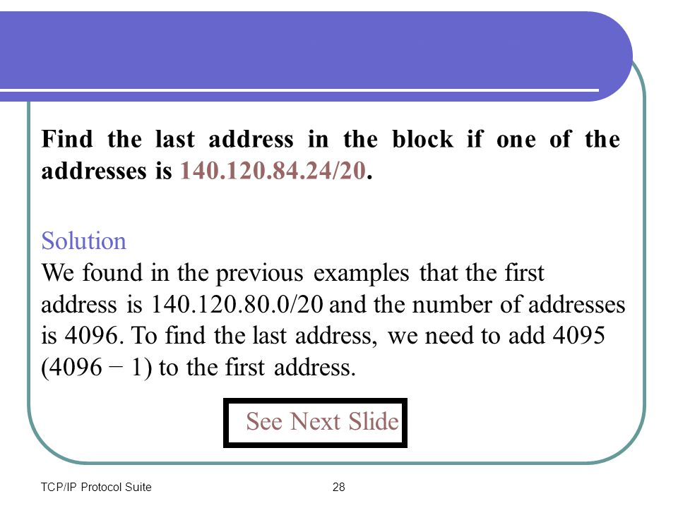 TCP/IP Protocol Suite28 Find the last address in the block if one of the addresses is 140.120.84.24/20. Example 8 - Find last address See Next Slide S