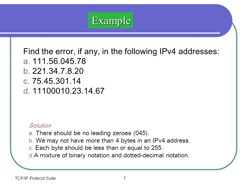 TCP/IP Protocol Suite7 Find the error, if any, in the following IPv4 addresses: a. 111.56.045.78 b. 221.34.7.8.20 c. 75.45.301.14 d. 11100010.23.14.67