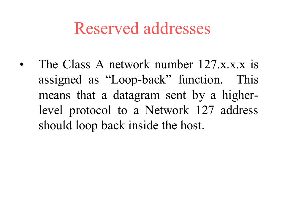 "Reserved addresses The Class A network number 127.x.x.x is assigned as ""Loop-back"" function. This means that a datagram sent by a higher- level protoc"