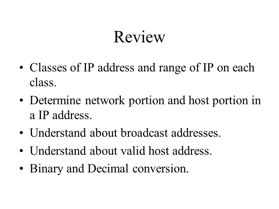 Review Classes of IP address and range of IP on each class. Determine network portion and host portion in a IP address. Understand about broadcast add