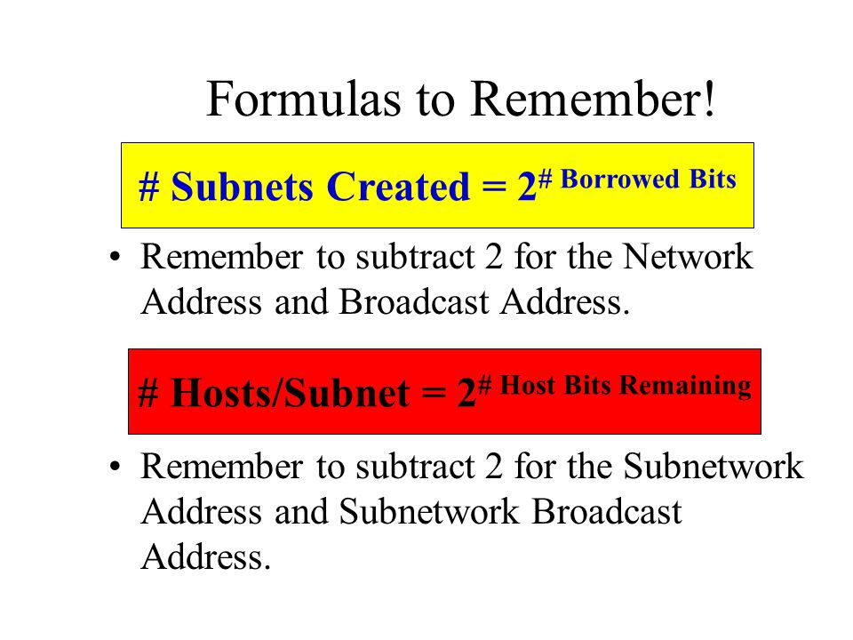Remember to subtract 2 for the Network Address and Broadcast Address. Remember to subtract 2 for the Subnetwork Address and Subnetwork Broadcast Addre