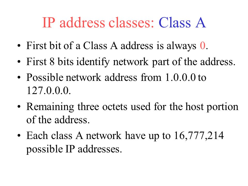First bit of a Class A address is always 0. First 8 bits identify network part of the address. Possible network address from 1.0.0.0 to 127.0.0.0. Rem