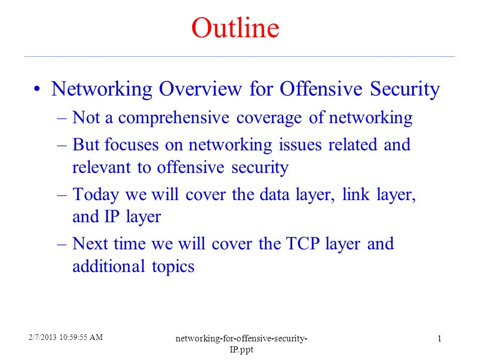 2/7/2013 10:59:55 AM networking-for-offensive-security- IP.ppt 1 Outline Networking Overview for Offensive Security –Not a comprehensive coverage of networking –But focuses on networking issues related and relevant to offensive security –Today we will cover the data layer, link layer, and IP layer –Next time we will cover the TCP layer and additional topics