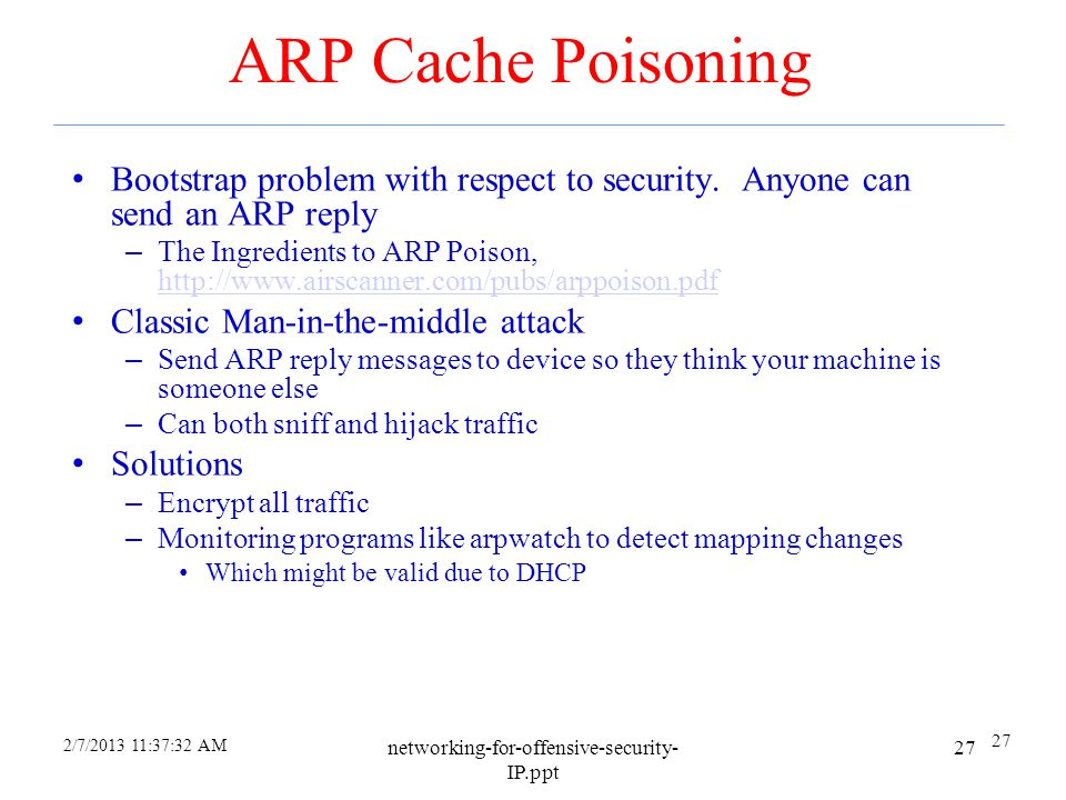2/7/2013 11:35:59 AM networking-for-offensive-security- IP.ppt 26 Address Resolution Protocol (ARP) Used to discover mapping of neighbouring Ethernet