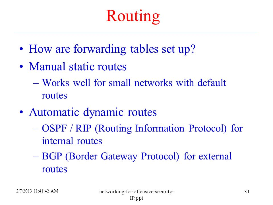2/7/2013 11:41:23 AM networking-for-offensive-security- IP.ppt 30 Forwarding Tables 128.186.120.2/21if1 192.168.80.145/21if2 192.168.122.170/16 if3 0.